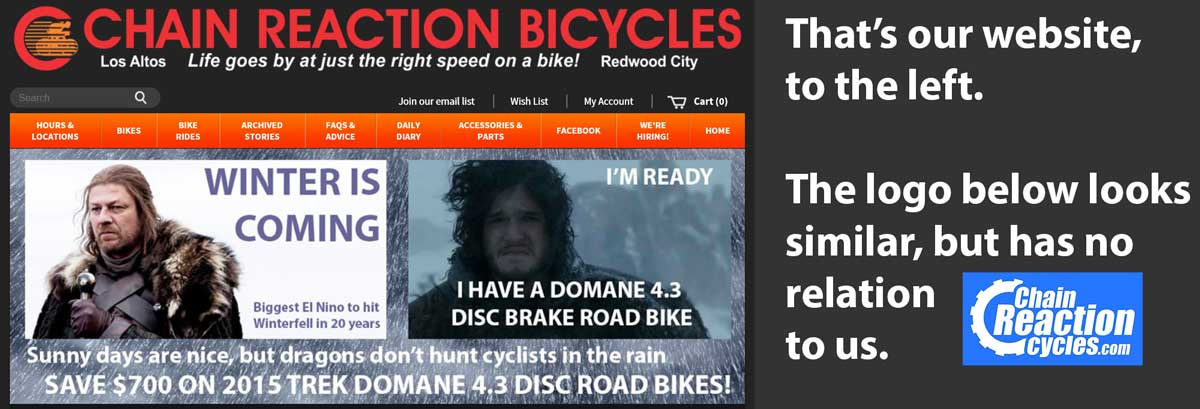 ChainReactionCycles is not the same company as Chain Reaction Bicycles in Northern California! Chain Reaction Cycles is an on-line operation in Northern Ireland.
